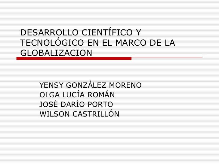 DESARROLLO CIENTÍFICO YTECNOLÓGICO EN EL MARCO DE LAGLOBALIZACION   YENSY GONZÁLEZ MORENO   OLGA LUCÍA ROMÁN   JOSÉ DARÍO ...