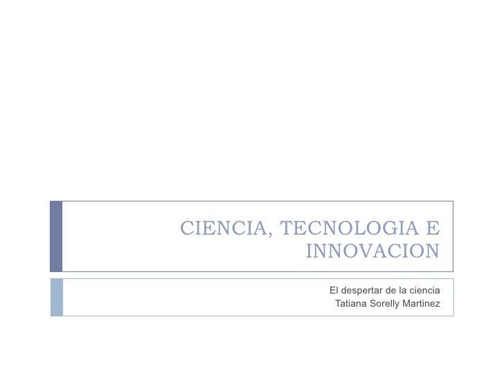 CIENCIA, TECNOLOGIA E INNOVACION El despertar de la ciencia Tatiana Sorelly Martinez