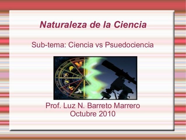 Naturaleza de la Ciencia Sub-tema: Ciencia vs Psuedociencia Prof. Luz N. Barreto Marrero Octubre 2010