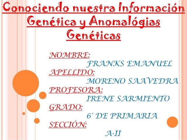 Conociendo nuestra Información Genética y Anomalógias Genéticas NOMBRE: FRANKS EMANUEL APELLIDO: MORENO SAAVEDRA PROFESORA...
