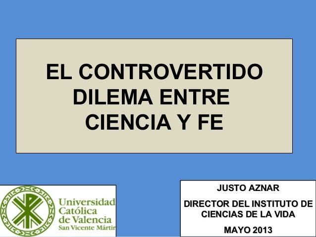 EL CONTROVERTIDO DILEMA ENTRE CIENCIA Y FE JUSTO AZNARJUSTO AZNAR DIRECTOR DEL INSTITUTO DEDIRECTOR DEL INSTITUTO DE CIENC...