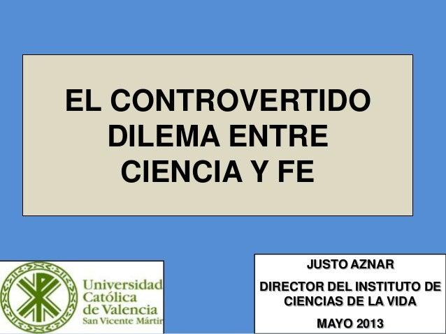 EL CONTROVERTIDO DILEMA ENTRE CIENCIA Y FE JUSTO AZNAR DIRECTOR DEL INSTITUTO DE CIENCIAS DE LA VIDA MAYO 2013
