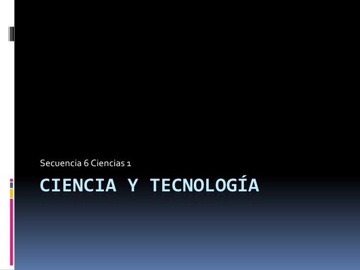 Ciencia y Tecnología <br />Secuencia 6 Ciencias 1<br />