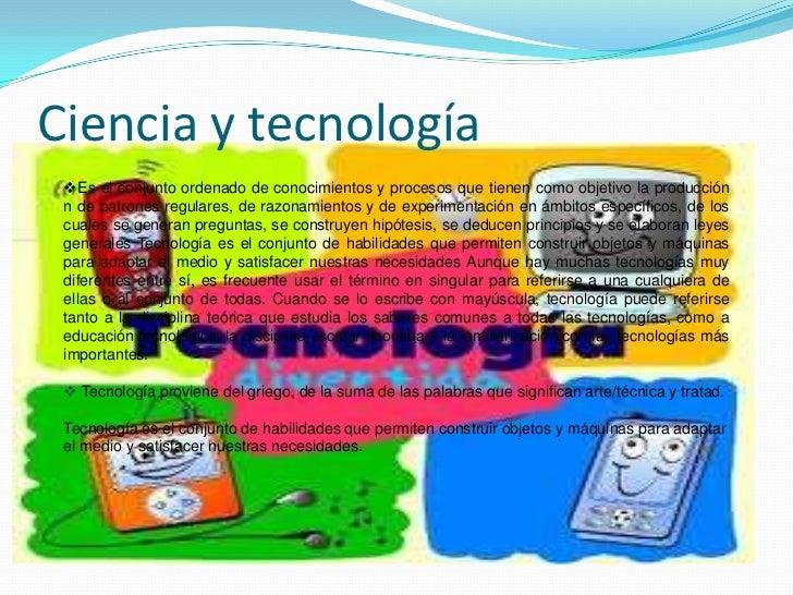 Ciencia y tecnología<br /><ul><li>Es el conjunto ordenado de conocimientos y procesos que tienen como objetivo la producci...
