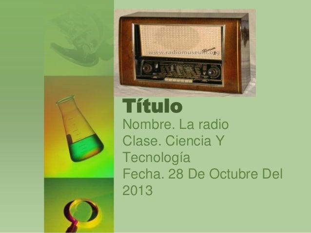 Título Nombre. La radio Clase. Ciencia Y Tecnología Fecha. 28 De Octubre Del 2013