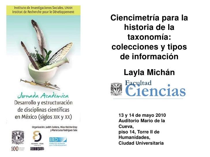 Ciencimetríapara la historia de la taxonomía: colecciones y tipos de información <br />Layla Michán<br /><br /><br />13...