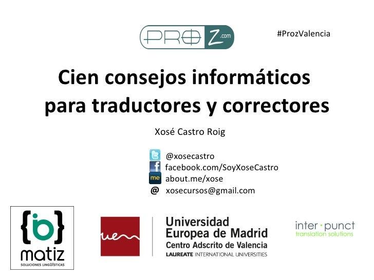 Cien consejos informáticos  para traductores y correctores Xosé Castro Roig @xosecastro facebook.com/SoyXoseCastro about.m...