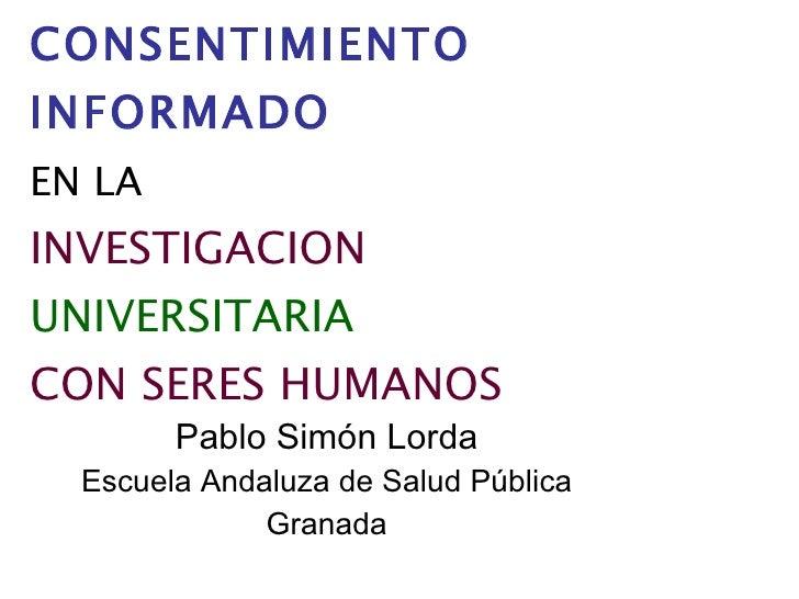 EL   CONSENTIMIENTO INFORMADO   EN LA   INVESTIGACION   UNIVERSITARIA   CON SERES HUMANOS   Pablo Simón Lorda Escuela Anda...