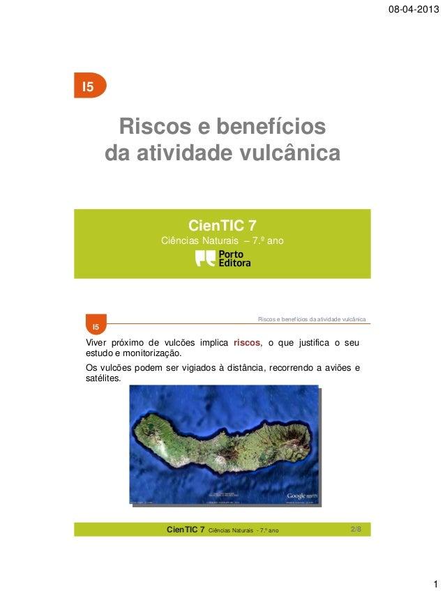 08-04-2013  I5  Riscos e benefícios da atividade vulcânica CienTIC 7 Ciências Naturais – 7.º ano  Riscos e benefícios da a...