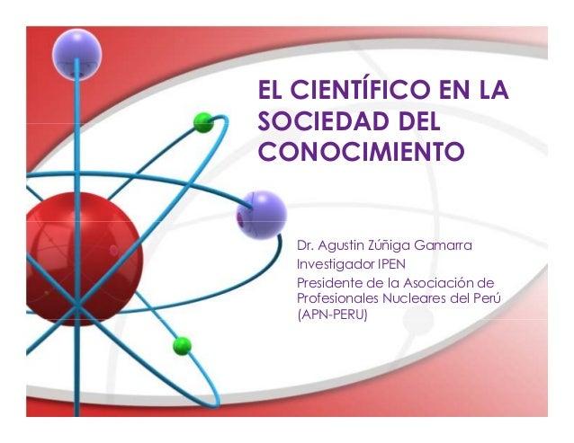 EL CIENTÍFICO EN LASOCIEDAD DELCONOCIMIENTODr. Agustin Zúñiga GamarraInvestigador IPENPresidente de la Asociación deProfes...