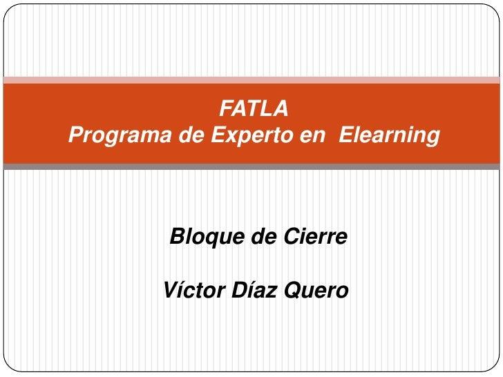 FATLAPrograma de Experto en  Elearning<br />Bloque de Cierre<br />Víctor Díaz Quero<br />