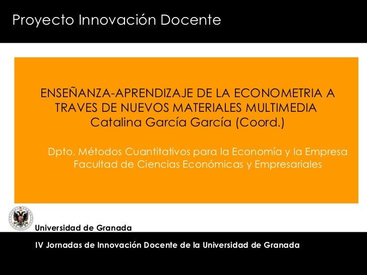 ENSEÑANZA-APRENDIZAJE DE LA ECONOMETRIA A TRAVES DE NUEVOS MATERIALES MULTIMEDIA  Catalina García García (Coord.) Proyecto...