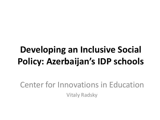 Developing an Inclusive Social Policy: Azerbaijan's IDP schools Center for Innovations in Education Vitaly Radsky