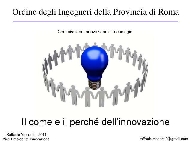 Ordine degli Ingegneri della Provincia di Roma raffaele.vincenti2@gmail.com Raffaele Vincenti – 2011 Vice Presidente Innov...
