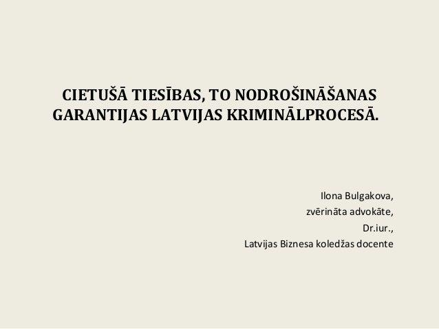 CIETUŠĀ TIESĪBAS, TO NODROŠINĀŠANASGARANTIJAS LATVIJAS KRIMINĀLPROCESĀ.                                       Ilona Bulgak...