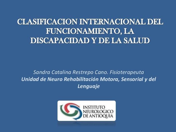 CLASIFICACION INTERNACIONAL DEL FUNCIONAMIENTO, LA DISCAPACIDAD Y DE LA SALUD<br />Sandra Catalina Restrepo Cano. Fisioter...