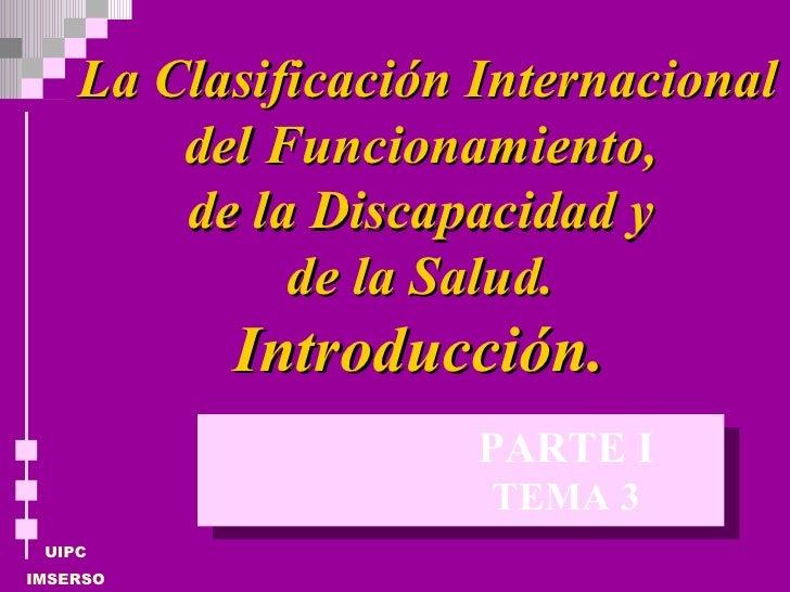 La Clasificación Internacional del Funcionamiento,  de la Discapacidad y  de la Salud.  Introducción.  TEMA 3 PARTE I