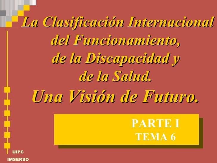 La Clasificación Internacional del Funcionamiento,  de la Discapacidad y  de la Salud.  Una Visión de Futuro.  TEMA 6 PART...