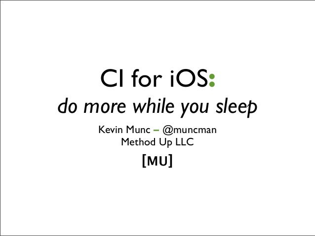 CI for iOS:do more while you sleep    Kevin Munc – @muncman         Method Up LLC           [MU]