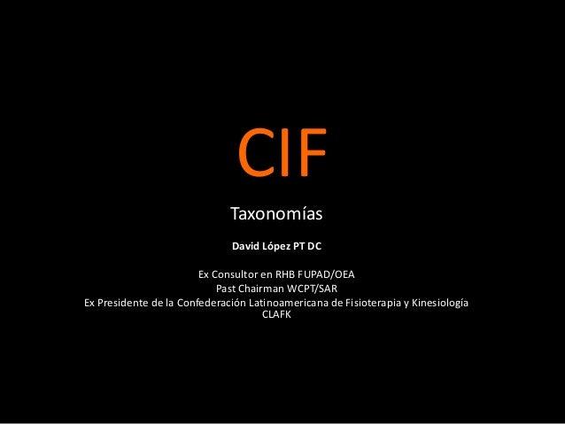 CIF Taxonomías David López PT DC Ex Consultor en RHB FUPAD/OEA Past Chairman WCPT/SAR Ex Presidente de la Confederación La...