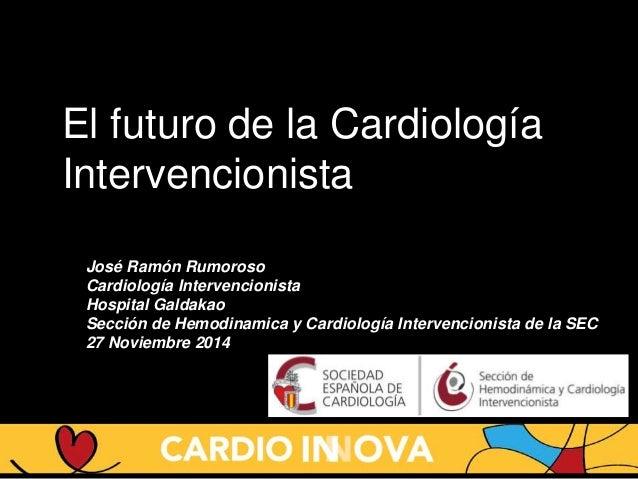 El futuro de la Cardiología Intervencionista José Ramón Rumoroso Cardiología Intervencionista Hospital Galdakao Sección de...