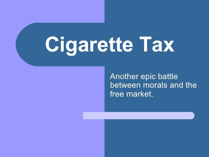 Cigarette Tax Another epic battle between morals and the free market.