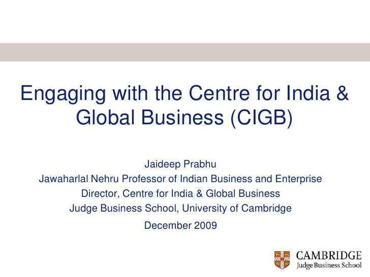 Engaging with the Centre for India & Global Business (CIGB)<br />Jaideep Prabhu<br />Jawaharlal Nehru Professor of Indian ...