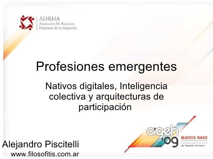 Profesiones emergentes Nativos digitales, Inteligencia colectiva y arquitecturas de participaci ón   Alejandro Piscitelli ...