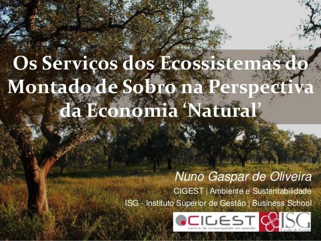 Os Serviços dos Ecossistemas doMontado de Sobro na Perspectivada Economia 'Natural'Nuno Gaspar de OliveiraCIGEST | Ambient...