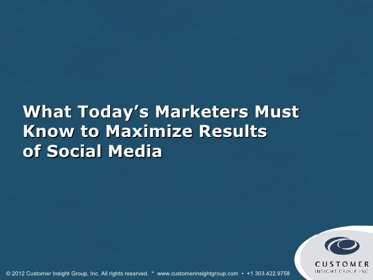 What Today's Marketers Must      Know to Maximize Results      of Social Media© 2012 Customer Insight Group, Inc. All righ...