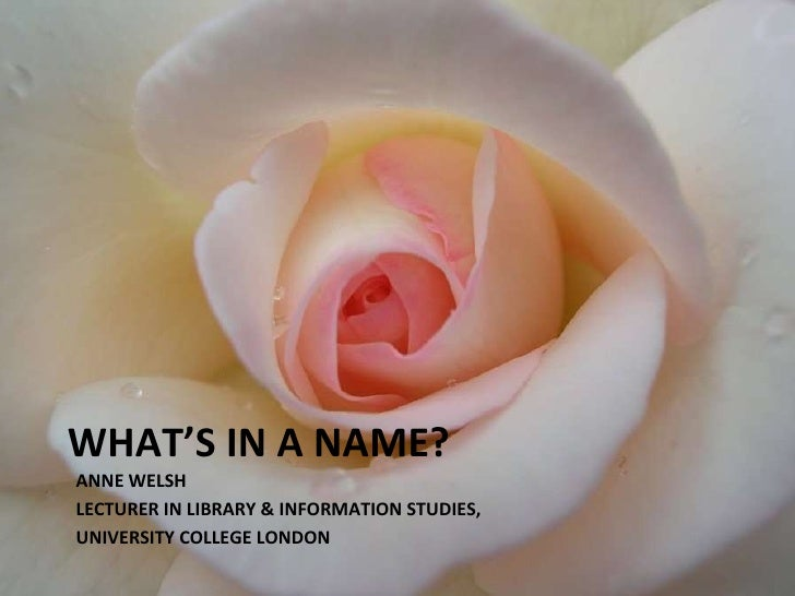 WHAT'S IN A NAME? ANNE WELSH LECTURER IN LIBRARY & INFORMATION STUDIES,  UNIVERSITY COLLEGE LONDON