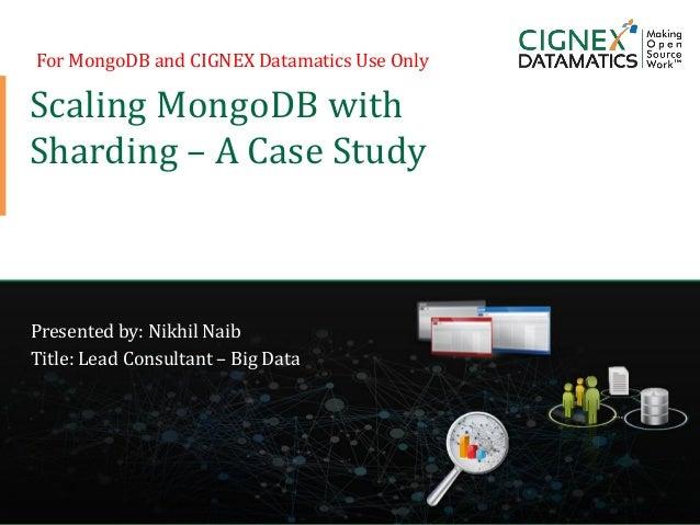CIGNEX Datamatics Confidential www.cignex.com Scaling MongoDB with Sharding – A Case Study Presented by: Nikhil Naib Title...