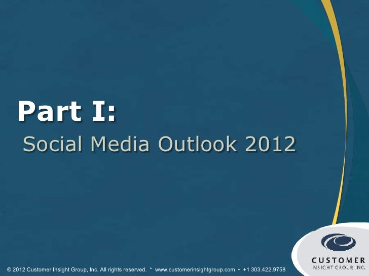 Part I:     Social Media Outlook 2012© 2012 Customer Insight Group, Inc. All rights reserved. * www.customerinsightgroup.c...