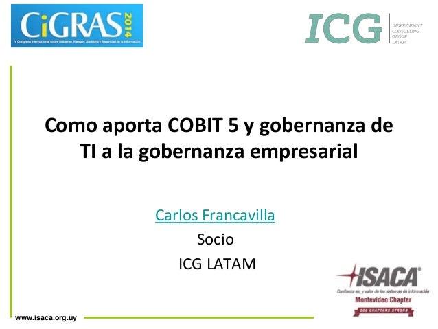 Como aporta COBIT 5 y gobernanza de  www.isaca.org.uy  TI a la gobernanza empresarial  Carlos Francavilla  Socio  ICG LATA...