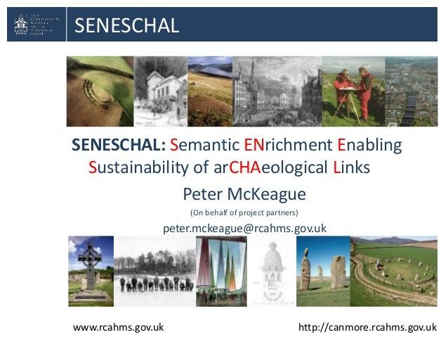 SENESCHAL  SENESCHAL: Semantic ENrichment Enabling Sustainability of arCHAeological Links Peter McKeague (On behalf of pro...