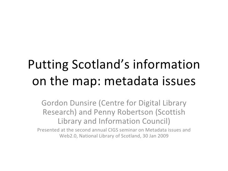 Putting Scotland's information on the map: metadata issues Gordon Dunsire (Centre for Digital Library Research) and Penny ...