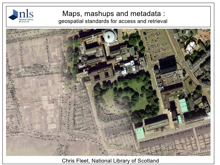 Chris Fleet, National Library of Scotland <ul><ul><li>Maps, mashups and metadata : </li></ul></ul><ul><ul><li>geospatial s...