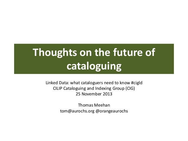 Thoughts on the future of cataloguing Linked Data: what cataloguers need to know #cigld CILIP Cataloguing and Indexing Gro...