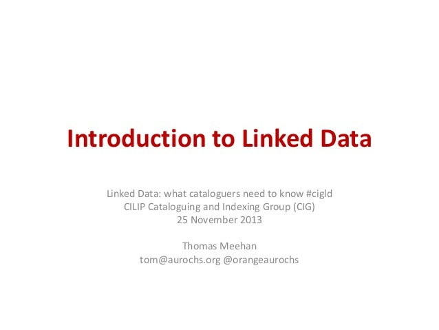 Introduction to Linked Data Linked Data: what cataloguers need to know #cigld CILIP Cataloguing and Indexing Group (CIG) 2...