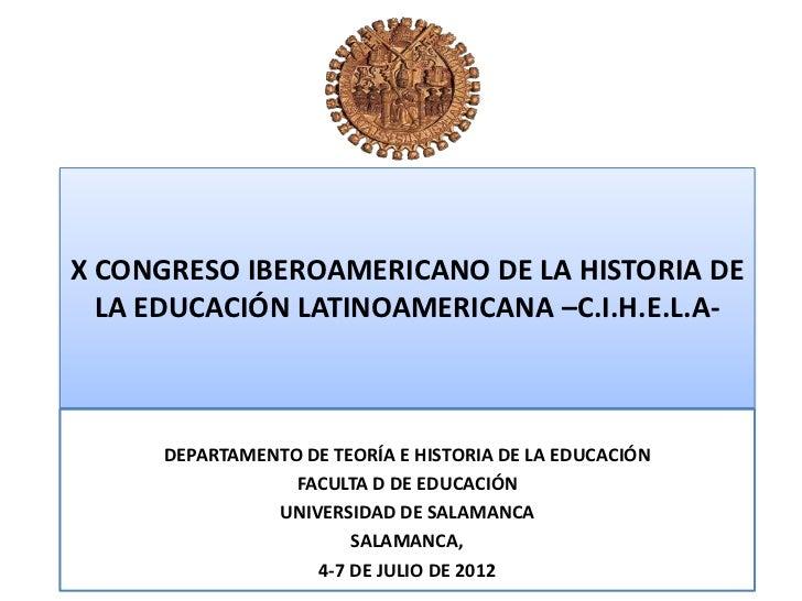 X CONGRESO IBEROAMERICANO DE LA HISTORIA DE  LA EDUCACIÓN LATINOAMERICANA –C.I.H.E.L.A-      DEPARTAMENTO DE TEORÍA E HIST...