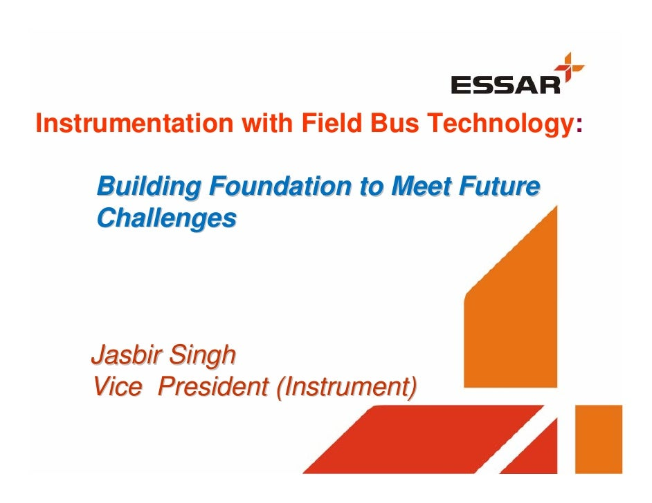 Instrumentation with Field Bus Technology:      Building Foundation to Meet Future     Challenges         Jasbir Singh    ...