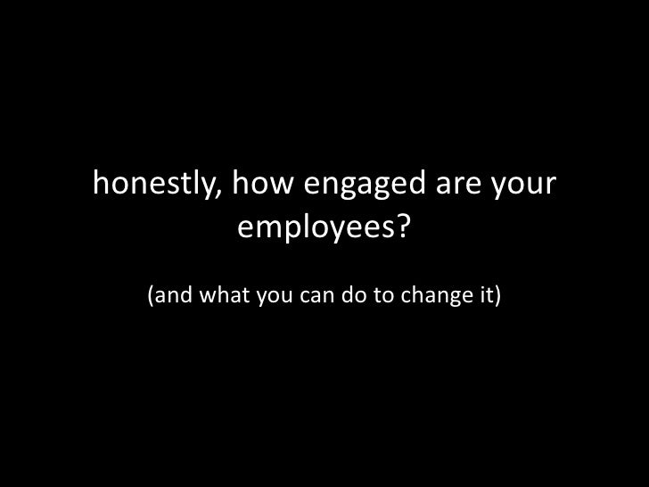 honestly, how engaged are your employees?<br />(and what you can do to change it)<br />