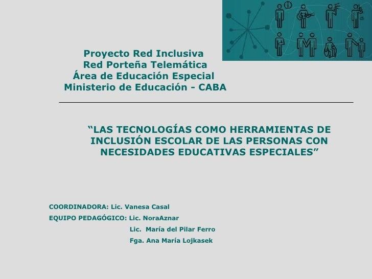 """Proyecto Red Inclusiva  Red Porteña Telemática Área de Educación Especial  Ministerio de Educación - CABA """" LAS TECNOLOGÍA..."""