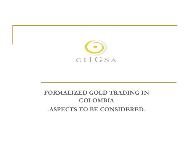 FORMALIZED GOLD TRADING IN COLOMBIA -ASPECTS TO BE CONSIDERED-