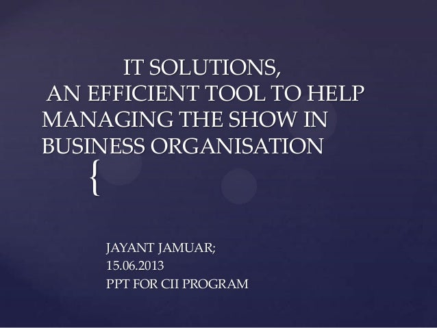 { IT SOLUTIONS, AN EFFICIENT TOOL TO HELP MANAGING THE SHOW IN BUSINESS ORGANISATION JAYANT JAMUAR; 15.06.2013 PPT FOR CII...