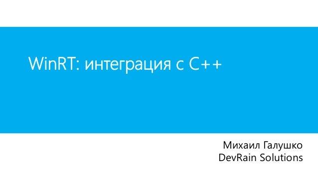 WinRT: интеграция с С++                       Михаил Галушко                      DevRain Solutions