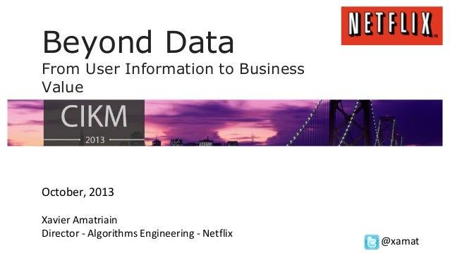 Beyond Data From User Information to Business Value  October, 2013 Xavier Amatriain Director - Algorithms Engineering - Ne...