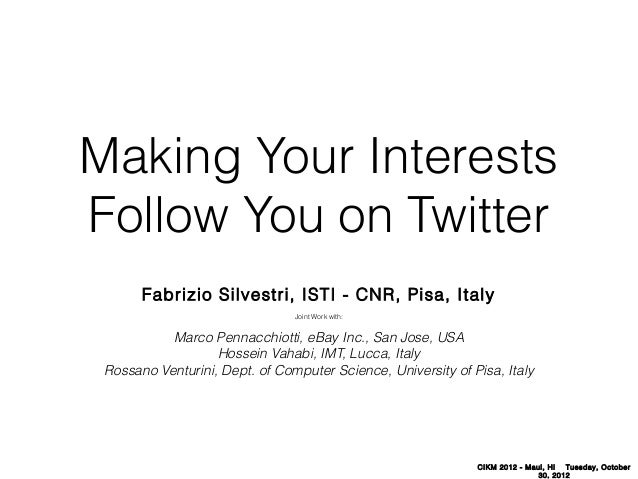 Making Your Interests Follow You on Twitter Fabrizio Silvestri, ISTI - CNR, Pisa, Italy Joint Work with:  Marco Pennacchio...