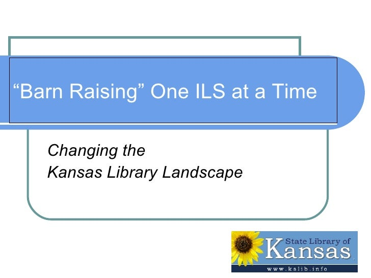 """"""" Barn Raising"""" One ILS at a Time Changing the  Kansas Library Landscape"""