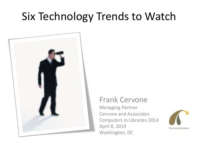 Six Technology Trends to Watch Frank Cervone Managing Partner Cervone and Associates Computers in Libraries 2014 April 8, ...